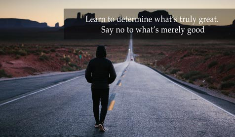 Learn to determine what's truly great. Say no to what's merely good.