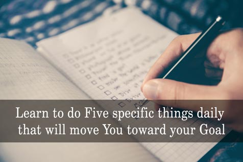 Learn to do Five specific things daily that will move You toward your Goal
