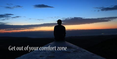 Get out of your comfort zone.