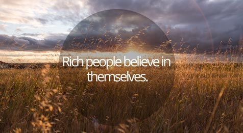 Rich people believe in themselves.