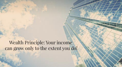 Wealth Principle: Your income can grow only to the extent you do!