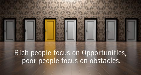 Rich people focus on Opportunities, poor people focus on obstacles.