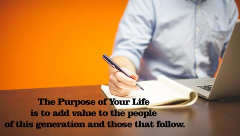 The Purpose of Your Life is to add value to the people of this generation and those that follow.
