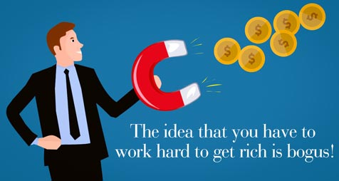 The idea that you have to work hard to get rich is bogus!