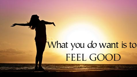 What you do want is to feel good